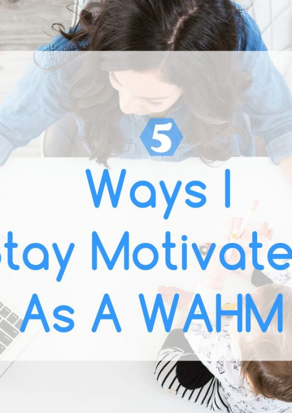 5 Ways I Stay Motivated As A WAHM – Guest Post