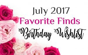 July Favorite Finds - Birthday Wishlist